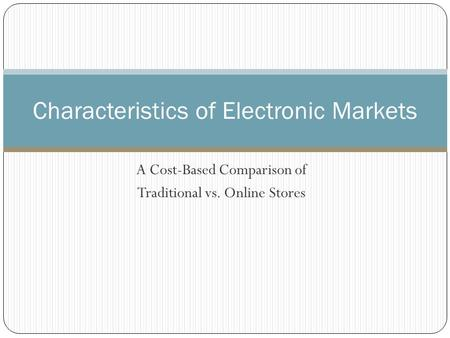 A Cost-Based Comparison of Traditional vs. Online Stores Characteristics of Electronic Markets.