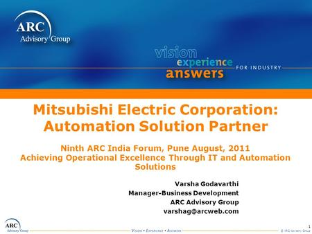 1 © ARC Advisory Group Mitsubishi Electric Corporation: Automation Solution Partner Ninth ARC India Forum, Pune August, 2011 Achieving Operational Excellence.
