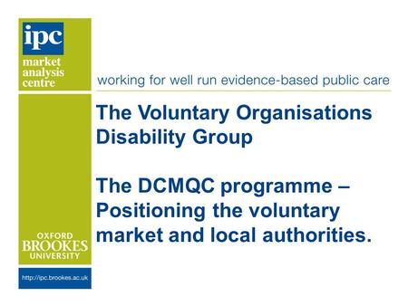 The Voluntary Organisations Disability Group The DCMQC programme – Positioning the voluntary market and local authorities.