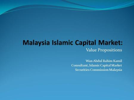 Value Propositions Wan Abdul Rahim Kamil Consultant, Islamic Capital Market Securities Commission Malaysia.