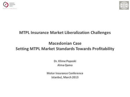 Dr. Klime Poposki Alma Qamo Motor Insurance Conference Istanbul, March 2013 MTPL Insurance Market Liberalization Challenges Macedonian Case Setting MTPL.