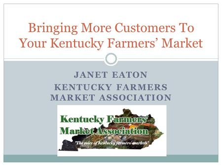 JANET EATON KENTUCKY FARMERS MARKET ASSOCIATION Bringing More Customers To Your Kentucky Farmers Market.