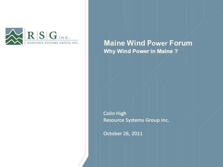Maine Wind P ower Forum Why Wind Power in Maine ? Colin High Resource Systems Group Inc. October 26, 2011.