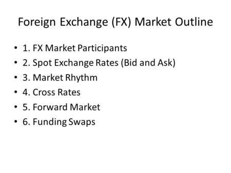 Foreign Exchange (FX) Market Outline 1. FX Market Participants 2. Spot Exchange Rates (Bid and Ask) 3. Market Rhythm 4. Cross Rates 5. Forward Market 6.