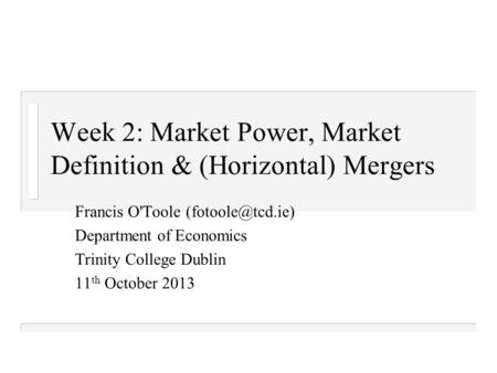 Week 2: Market Power, Market Definition & (Horizontal) Mergers Francis O'Toole Department of Economics Trinity College Dublin 11 th October.