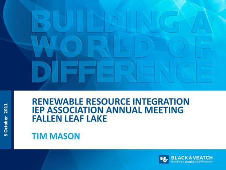 TIM MASON RENEWABLE RESOURCE INTEGRATION IEP ASSOCIATION ANNUAL MEETING FALLEN LEAF LAKE 5 October 2011.