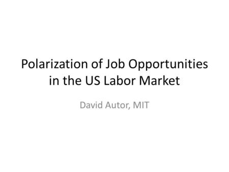 Polarization of Job Opportunities in the US Labor Market David Autor, MIT.