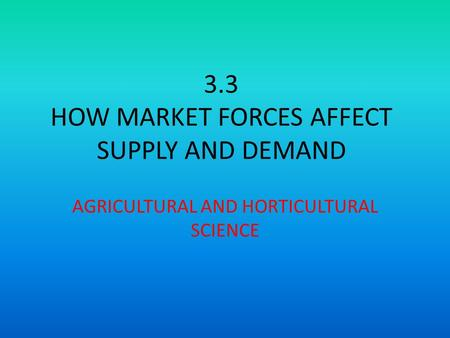 3.3 HOW MARKET FORCES AFFECT SUPPLY AND DEMAND AGRICULTURAL AND HORTICULTURAL SCIENCE.