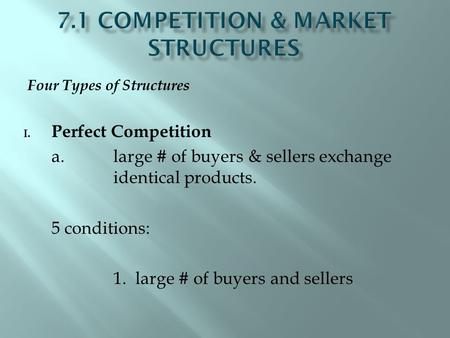 Four Types of Structures I. Perfect Competition a. large # of buyers & sellers exchange identical products. 5 conditions: 1. large # of buyers and sellers.