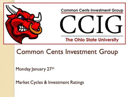 Common Cents Investment Group Monday January 27 th Market Cycles & Investment Ratings.