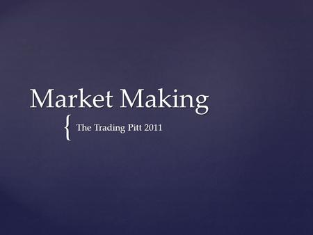{ Market Making The Trading Pitt 2011. Bid – Price immediately you can sell at Bid – Price immediately you can sell at Ask/Offer – Price you can immediately.