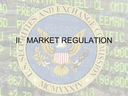 II. MARKET REGULATION. A. Government Regulation 1.Securities and Exchange Commission (SEC) – oversees the national securities industry, enforcing laws.
