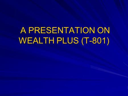 A PRESENTATION ON WEALTH PLUS (T-801)