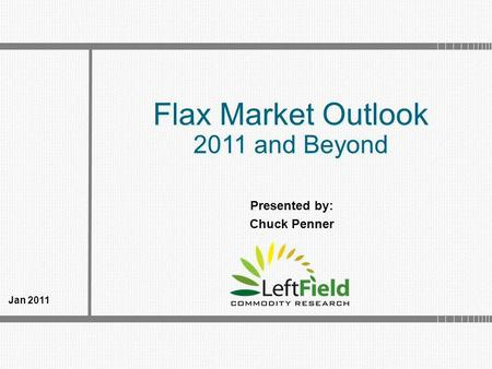 Flax Market Outlook 2011 and Beyond Flax Market Outlook 2011 and Beyond Jan 2011 Presented by: Chuck Penner.