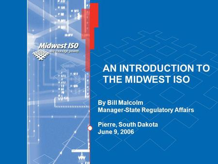 AN INTRODUCTION TO THE MIDWEST ISO By Bill Malcolm Manager-State Regulatory Affairs Pierre, South Dakota June 9, 2006.