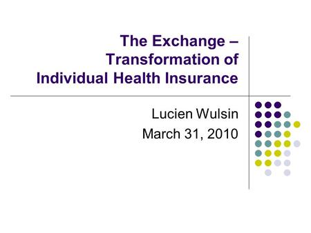 The Exchange – Transformation of Individual Health Insurance Lucien Wulsin March 31, 2010.