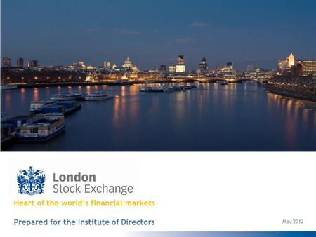 Heart of the worlds financial markets Prepared for the Institute of Directors May 2012.