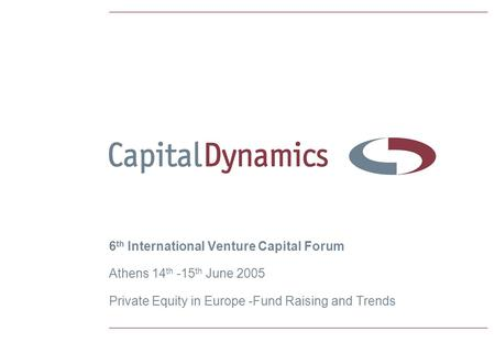 6 th International Venture Capital Forum Athens 14 th -15 th June 2005 Private Equity in Europe -Fund Raising and Trends.
