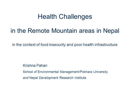 1 Health Challenges in the Remote Mountain areas in Nepal in the context of food insecurity and poor health infrastructure Krishna Pahari School of Environmental.