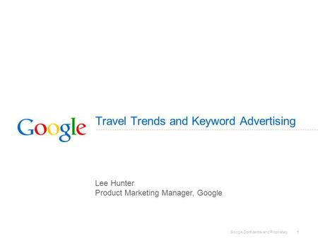 Google Confidential and Proprietary 1 Travel Trends and Keyword Advertising Lee Hunter Product Marketing Manager, Google.