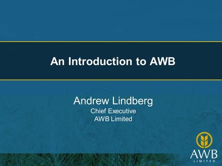 An Introduction to AWB Andrew Lindberg Chief Executive AWB Limited.