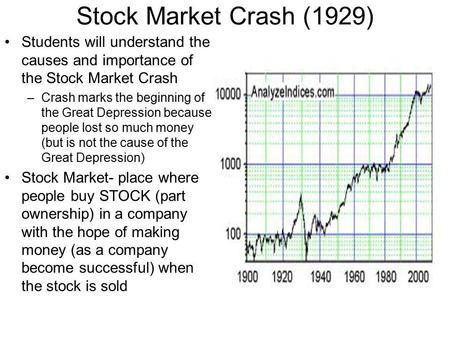 Stock Market Crash (1929) Students will understand the causes and importance of the Stock Market Crash –Crash marks the beginning of the Great Depression.