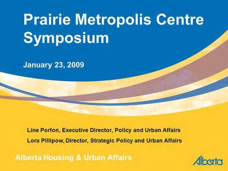 1 Prairie Metropolis Centre Symposium January 23, 2009 Line Porfon, Executive Director, Policy and Urban Affairs Lora Pillipow, Director, Strategic Policy.