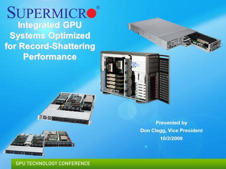 Supermicro © 2009Confidential Integrated GPU Systems Optimized for Record-Shattering Performance Presented by Don Clegg, Vice President 10/2/2009.