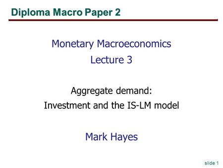 Slide 1 Diploma Macro Paper 2 Monetary Macroeconomics Lecture 3 Aggregate demand: Investment and the IS-LM model Mark Hayes.