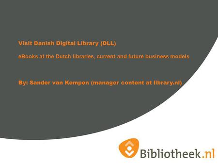 Visit Danish Digital Library (DLL) eBooks at the Dutch libraries, current and future business models By: Sander van Kempen (manager content at library.nl)