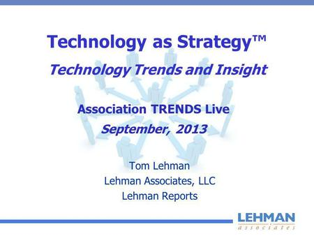 Technology as Strategy Technology Trends and Insight Tom Lehman Lehman Associates, LLC Lehman Reports Association TRENDS Live September, 2013.