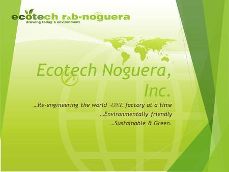 Ecotech Noguera, Inc. …Re-engineering the world – ONE factory at a time …Environmentally friendly …Sustainable & Green.