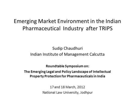 Emerging Market Environment in the Indian Pharmaceutical Industry after TRIPS Sudip Chaudhuri Indian Institute of Management Calcutta Roundtable Symposium.
