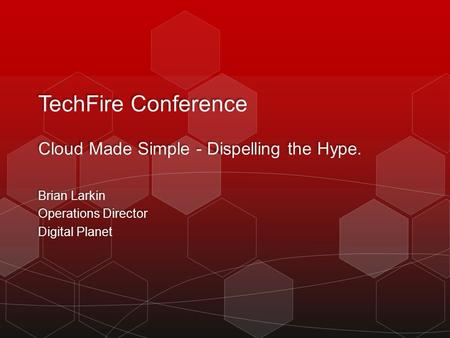 TechFire Conference Cloud Made Simple - Dispelling the Hype. Brian Larkin Operations Director Digital Planet Brian Larkin Operations Director Digital Planet.