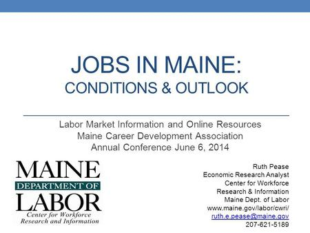 JOBS IN MAINE: CONDITIONS & OUTLOOK Labor Market Information and Online Resources Maine Career Development Association Annual Conference June 6, 2014 Ruth.