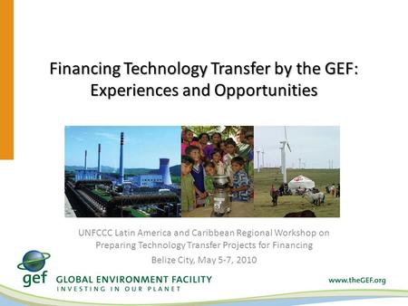 Financing Technology Transfer by the GEF: Experiences and Opportunities UNFCCC Latin America and Caribbean Regional Workshop on Preparing Technology Transfer.