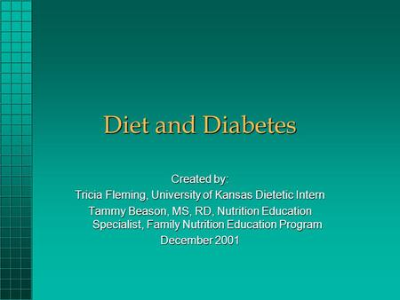 Diet and Diabetes Created by: Tricia Fleming, University of Kansas Dietetic Intern Tammy Beason, MS, RD, Nutrition Education Specialist, Family Nutrition.