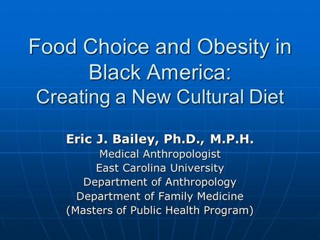Food Choice and <strong>Obesity</strong> in Black America: Creating a New Cultural <strong>Diet</strong> Eric J. Bailey, Ph.D., M.P.H. Medical Anthropologist East Carolina University Department.