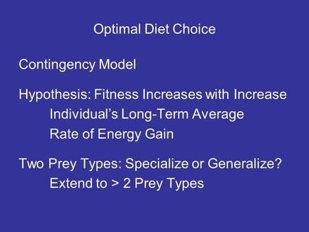 Optimal Diet Choice Contingency Model Hypothesis: Fitness Increases with Increase Individuals Long-Term Average Rate of Energy Gain Two Prey Types: Specialize.