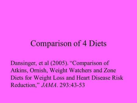 Comparison of 4 Diets Dansinger, et al (2005). Comparison of Atkins, Ornish, Weight Watchers and Zone Diets for Weight Loss and Heart Disease Risk Reduction,