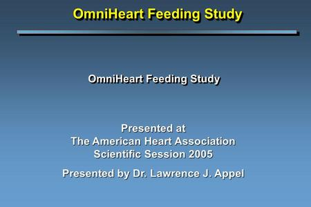 OmniHeart Feeding Study Presented at The American Heart Association Scientific Session 2005 Presented by Dr. Lawrence J. Appel OmniHeart Feeding Study.