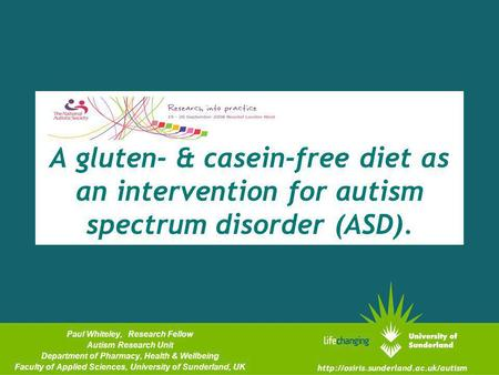 A gluten- & casein-free diet as an intervention for autism spectrum disorder (ASD). Paul Whiteley, Research Fellow Autism Research Unit Department of Pharmacy,