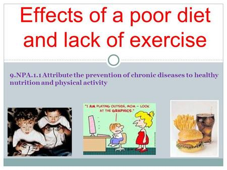 9.NPA.1.1 Attribute the prevention of chronic diseases to healthy nutrition and physical activity Effects of a poor diet and lack of exercise.