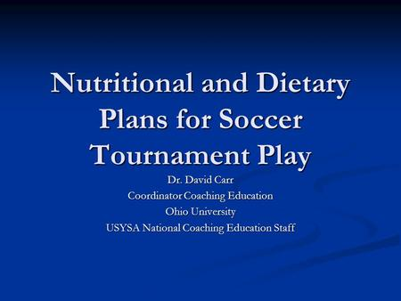 Nutritional and Dietary Plans for Soccer Tournament Play Dr. David Carr Coordinator Coaching Education Ohio University USYSA National Coaching Education.