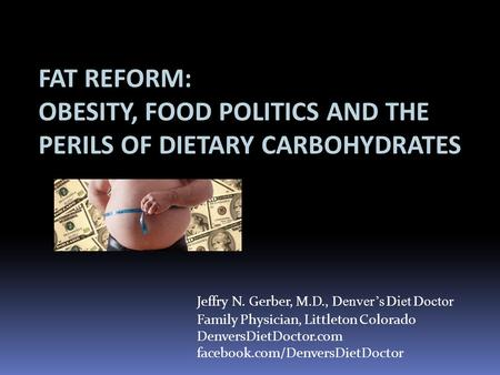 FAT REFORM: OBESITY, FOOD POLITICS AND THE PERILS OF DIETARY CARBOHYDRATES Jeffry N. Gerber, M.D., Denvers Diet Doctor Family Physician, Littleton Colorado.