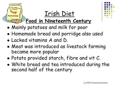 Irish Diet Food in Nineteenth Century Mainly potatoes and milk for poor Homemade bread and porridge also used Lacked vitamins A and D. Meat was introduced.