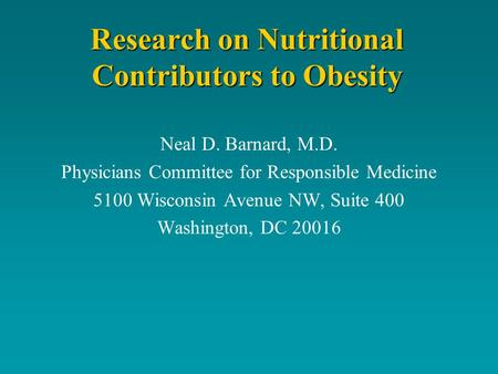 Research on Nutritional Contributors to <strong>Obesity</strong> Neal D. Barnard, M.D. Physicians Committee for Responsible Medicine 5100 Wisconsin Avenue NW, Suite 400.