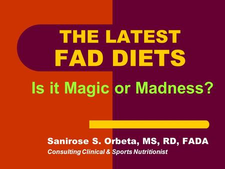 THE LATEST FAD DIETS Is it Magic or Madness? Sanirose S. Orbeta, MS, RD, FADA Consulting Clinical & Sports Nutritionist.