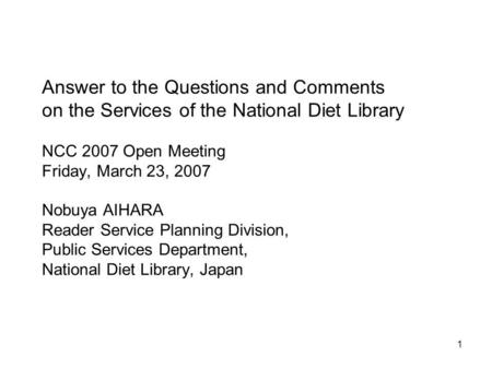 1 Answer to the Questions and Comments on the Services of the National Diet Library NCC 2007 Open Meeting Friday, March 23, 2007 Nobuya AIHARA Reader Service.