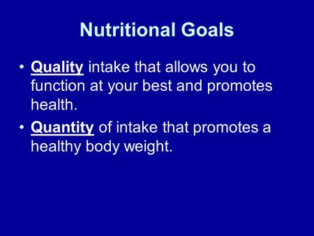 Nutritional Goals Quality intake that allows you to function at your best and promotes health. Quantity of intake that promotes a healthy body weight.